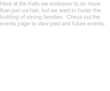 Here at the Kafe we endeavor to do more than just cut hair, but we want to foster the building of strong families.  Check out the events page to view past and future events.